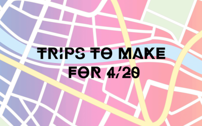 Trips To Make For 4/20